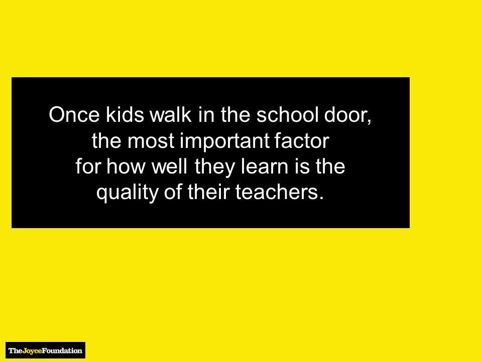 Once kids walk in the school door, the most important factor for how well they learn is the quality of their teachers.