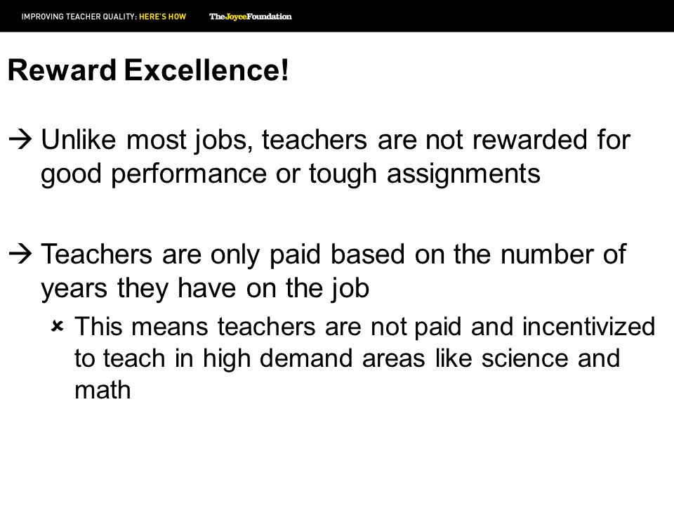 Reward Excellence! Unlike most jobs, teachers are not rewarded for good performance or tough assignments Teachers are only paid based on the number of