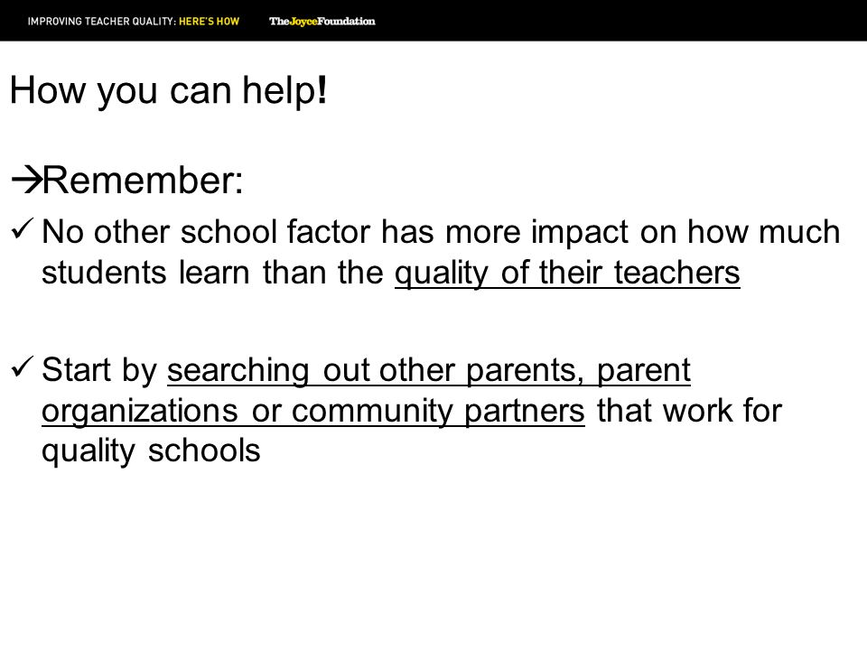 How you can help! Remember: No other school factor has more impact on how much students learn than the quality of their teachers Start by searching ou
