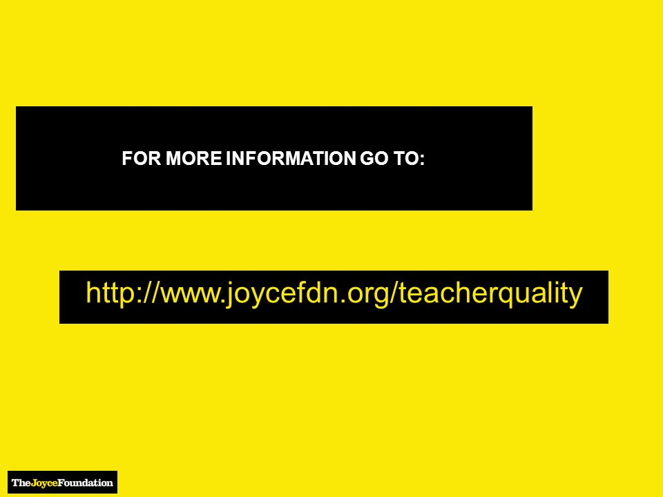 FOR MORE INFORMATION GO TO: http://www.joycefdn.org/teacherquality