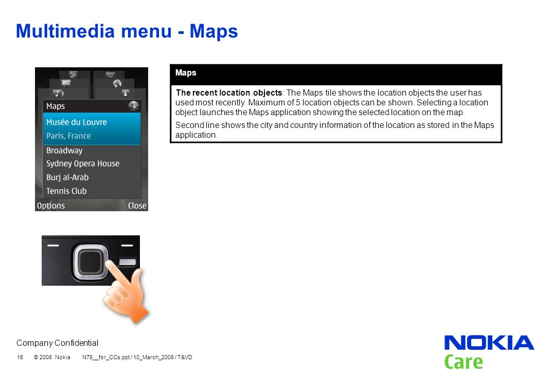 Company Confidential 15 © 2008 Nokia N78__for_CCs.ppt / 10_March_2008 / T&VD Multimedia menu - Maps Maps The recent location objects: The Maps tile shows the location objects the user has used most recently.