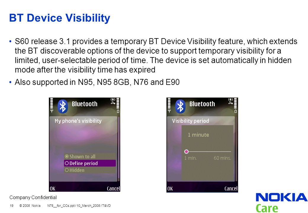 Company Confidential 19 © 2008 Nokia N78__for_CCs.ppt / 10_March_2008 / T&VD BT Device Visibility S60 release 3.1 provides a temporary BT Device Visibility feature, which extends the BT discoverable options of the device to support temporary visibility for a limited, user-selectable period of time.