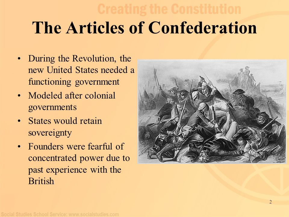 2 The Articles of Confederation During the Revolution, the new United States needed a functioning government Modeled after colonial governments States