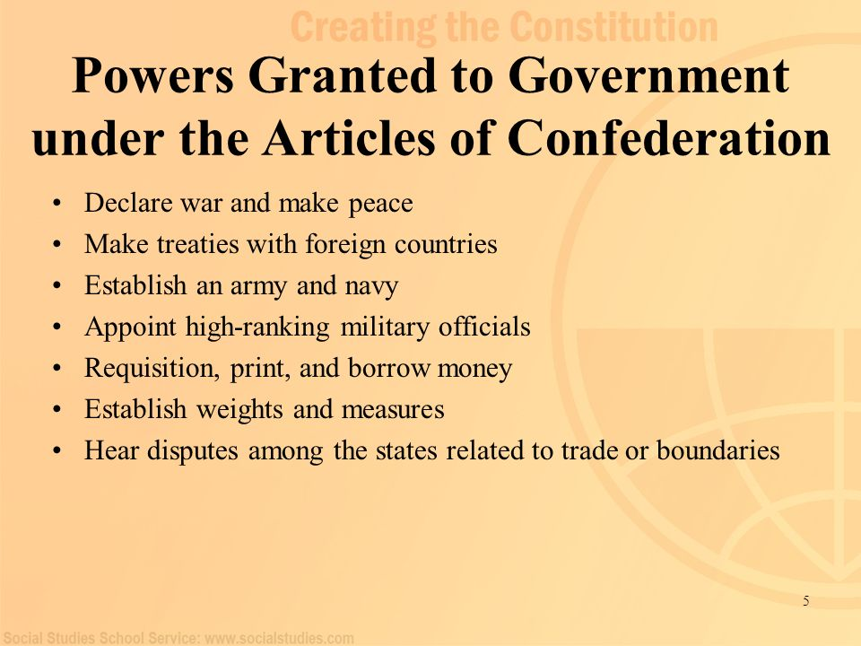 5 Powers Granted to Government under the Articles of Confederation Declare war and make peace Make treaties with foreign countries Establish an army a