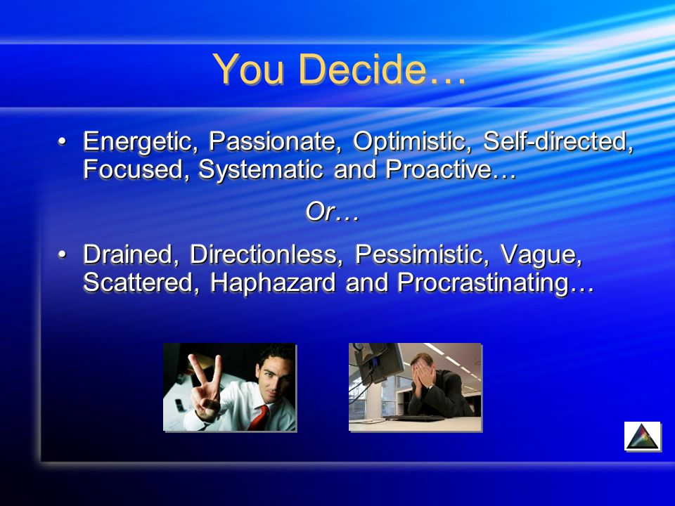 You Decide… Energetic, Passionate, Optimistic, Self-directed, Focused, Systematic and Proactive…Energetic, Passionate, Optimistic, Self-directed, Focused, Systematic and Proactive… Or… Or… Drained, Directionless, Pessimistic, Vague, Scattered, Haphazard and Procrastinating…Drained, Directionless, Pessimistic, Vague, Scattered, Haphazard and Procrastinating… Energetic, Passionate, Optimistic, Self-directed, Focused, Systematic and Proactive…Energetic, Passionate, Optimistic, Self-directed, Focused, Systematic and Proactive… Or… Or… Drained, Directionless, Pessimistic, Vague, Scattered, Haphazard and Procrastinating…Drained, Directionless, Pessimistic, Vague, Scattered, Haphazard and Procrastinating…