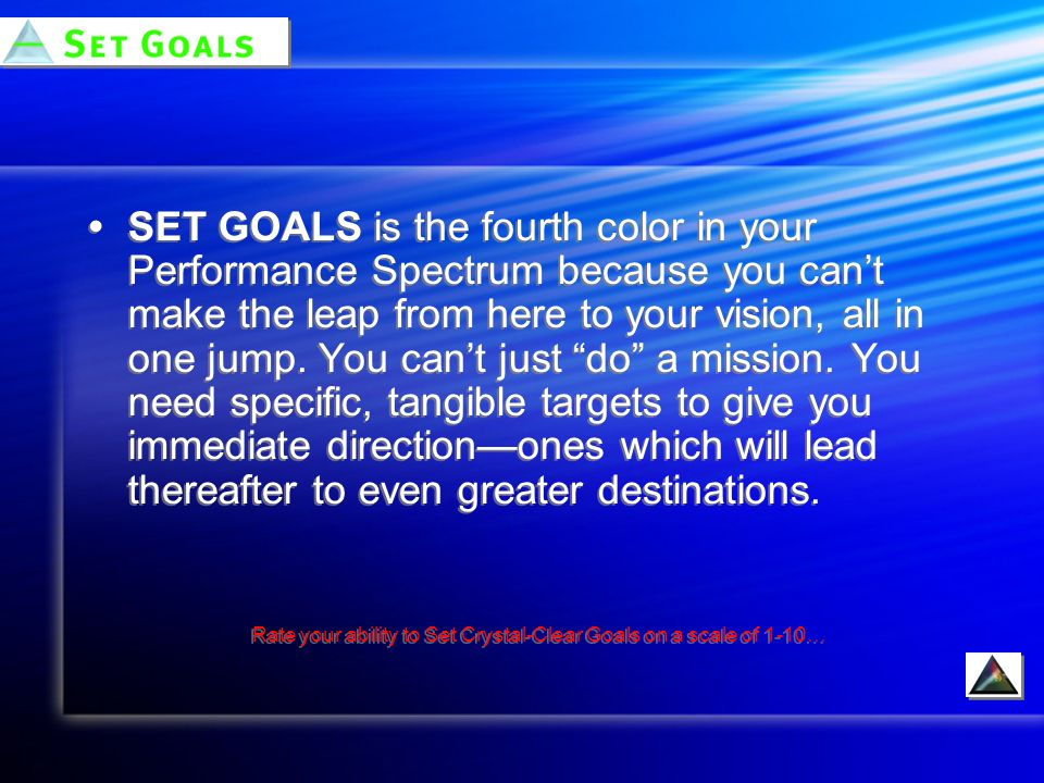 SET GOALS is the fourth color in your Performance Spectrum because you cant make the leap from here to your vision, all in one jump.