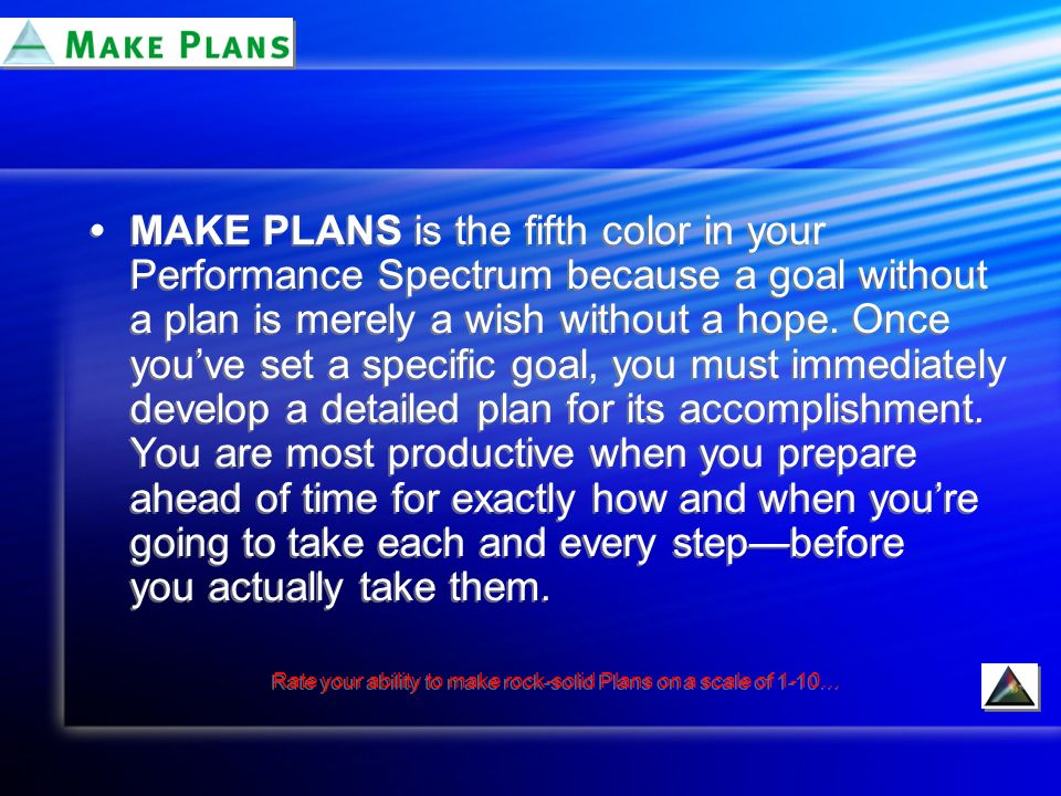 MAKE PLANS is the fifth color in your Performance Spectrum because a goal without a plan is merely a wish without a hope.