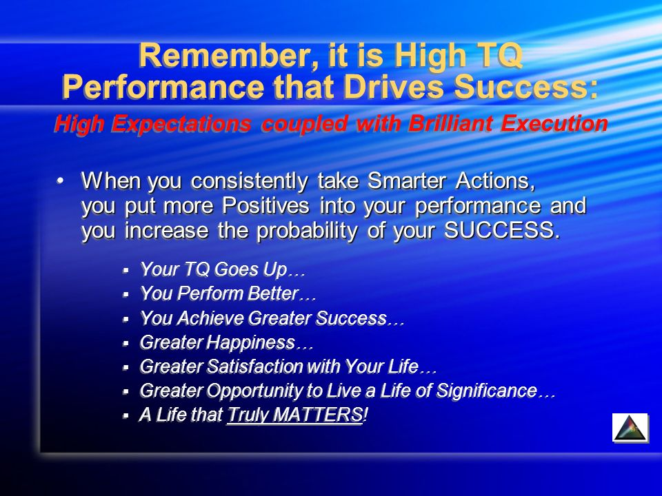 Remember, it is High TQ Performance that Drives Success: High Expectations coupled with Brilliant Execution When you consistently take Smarter Actions, you put more Positives into your performance and you increase the probability of your SUCCESS.When you consistently take Smarter Actions, you put more Positives into your performance and you increase the probability of your SUCCESS.