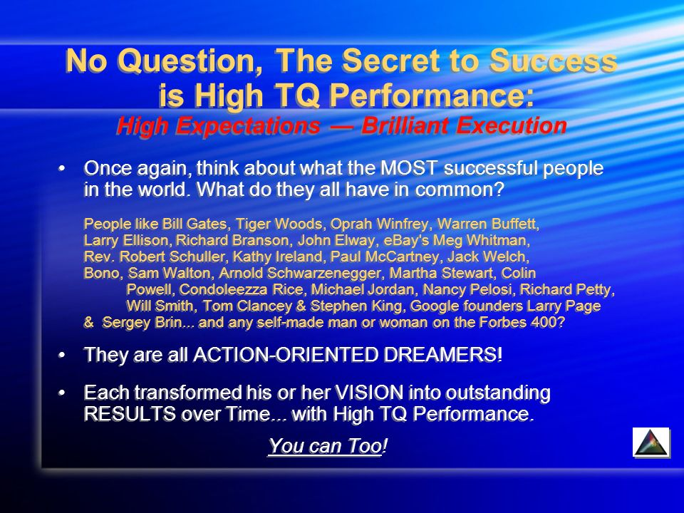 No Question, The Secret to Success is High TQ Performance: High Expectations Brilliant Execution Once again, think about what the MOST successful people in the world.