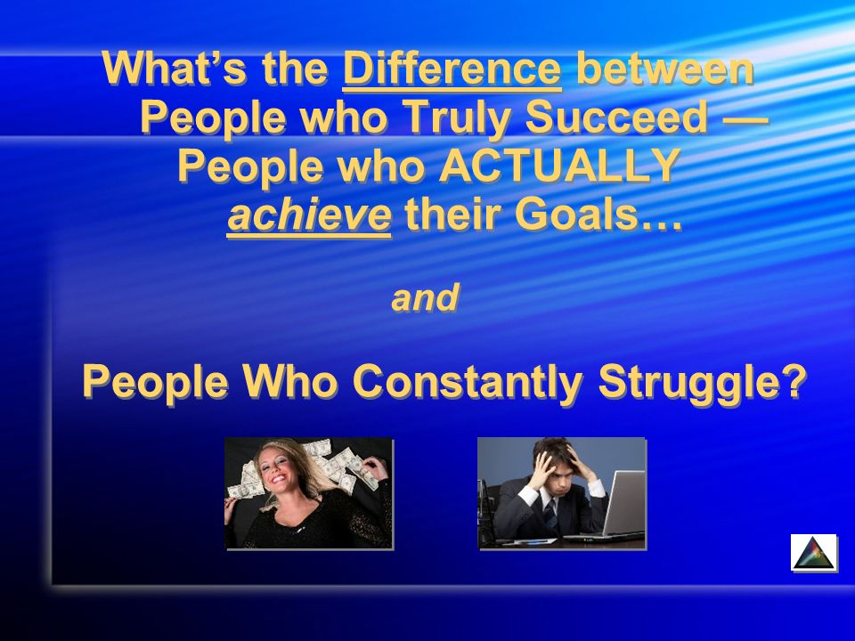 Whats the Difference between People who Truly Succeed People who ACTUALLY achieve their Goals… and People Who Constantly Struggle