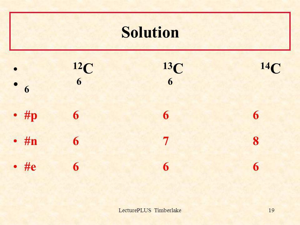 LecturePLUS Timberlake19 Solution 12 C 13 C 14 C 6 6 6 #p 6 6 6 #n 6 7 8 #e 6 6 6