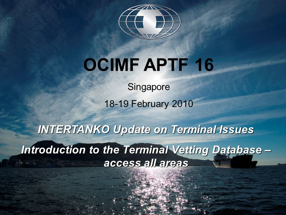 INTERTANKO Update on Terminal Issues Introduction to the Terminal Vetting Database – access all areas OCIMF APTF 16 Singapore 18-19 February 2010