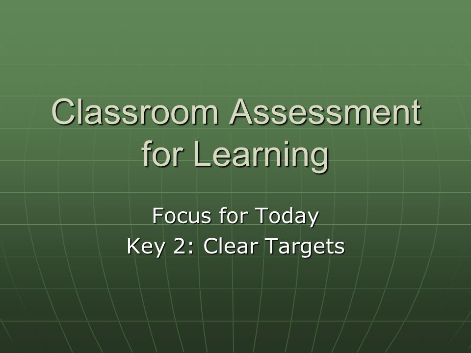 Classroom Assessment for Learning Focus for Today Key 2: Clear Targets