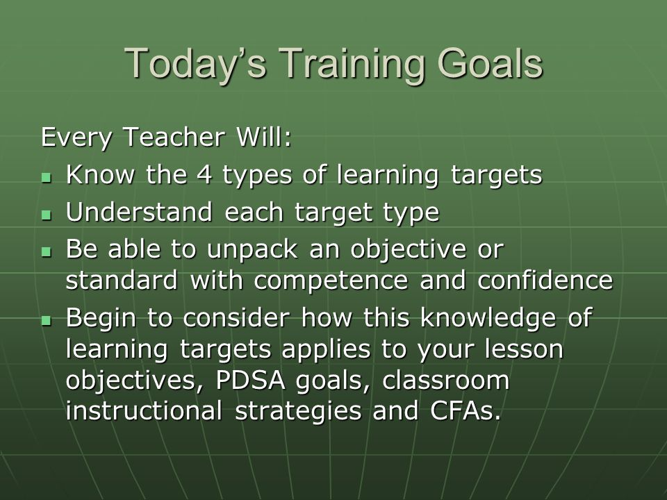 Todays Training Goals Every Teacher Will: Know the 4 types of learning targets Know the 4 types of learning targets Understand each target type Understand each target type Be able to unpack an objective or standard with competence and confidence Be able to unpack an objective or standard with competence and confidence Begin to consider how this knowledge of learning targets applies to your lesson objectives, PDSA goals, classroom instructional strategies and CFAs.