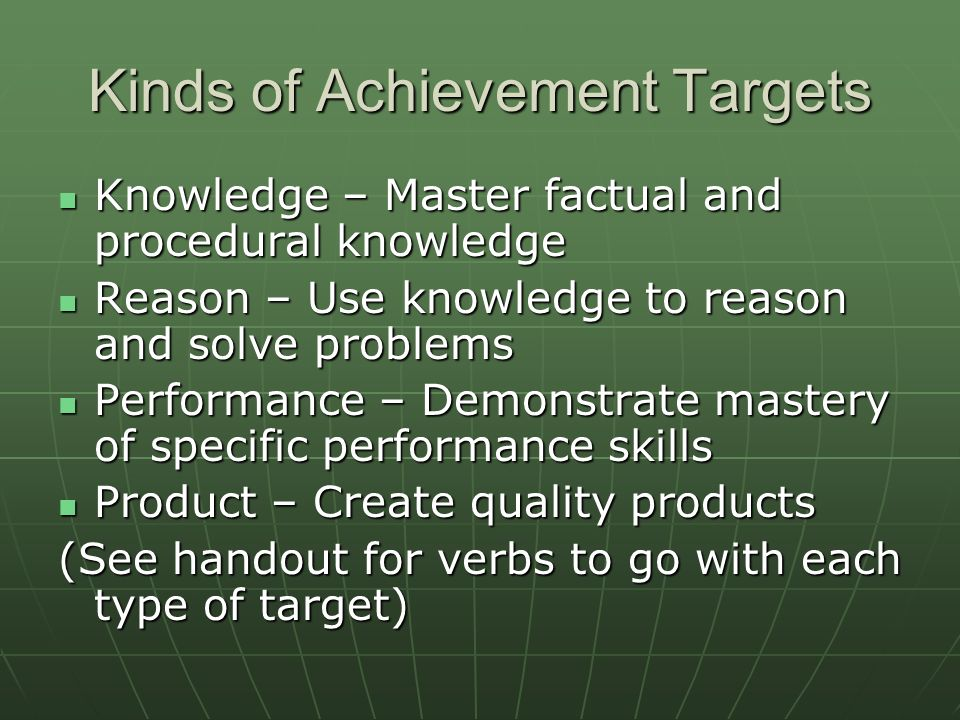 Kinds of Achievement Targets Knowledge – Master factual and procedural knowledge Knowledge – Master factual and procedural knowledge Reason – Use knowledge to reason and solve problems Reason – Use knowledge to reason and solve problems Performance – Demonstrate mastery of specific performance skills Performance – Demonstrate mastery of specific performance skills Product – Create quality products Product – Create quality products (See handout for verbs to go with each type of target)