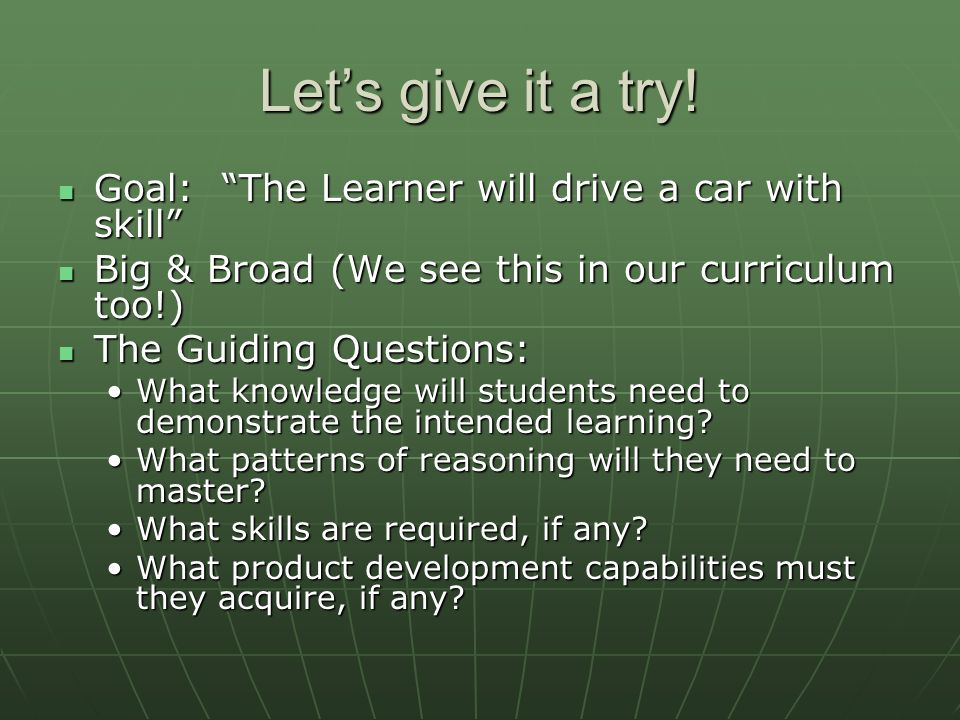 Lets give it a try! Goal: The Learner will drive a car with skill Goal: The Learner will drive a car with skill Big & Broad (We see this in our curric