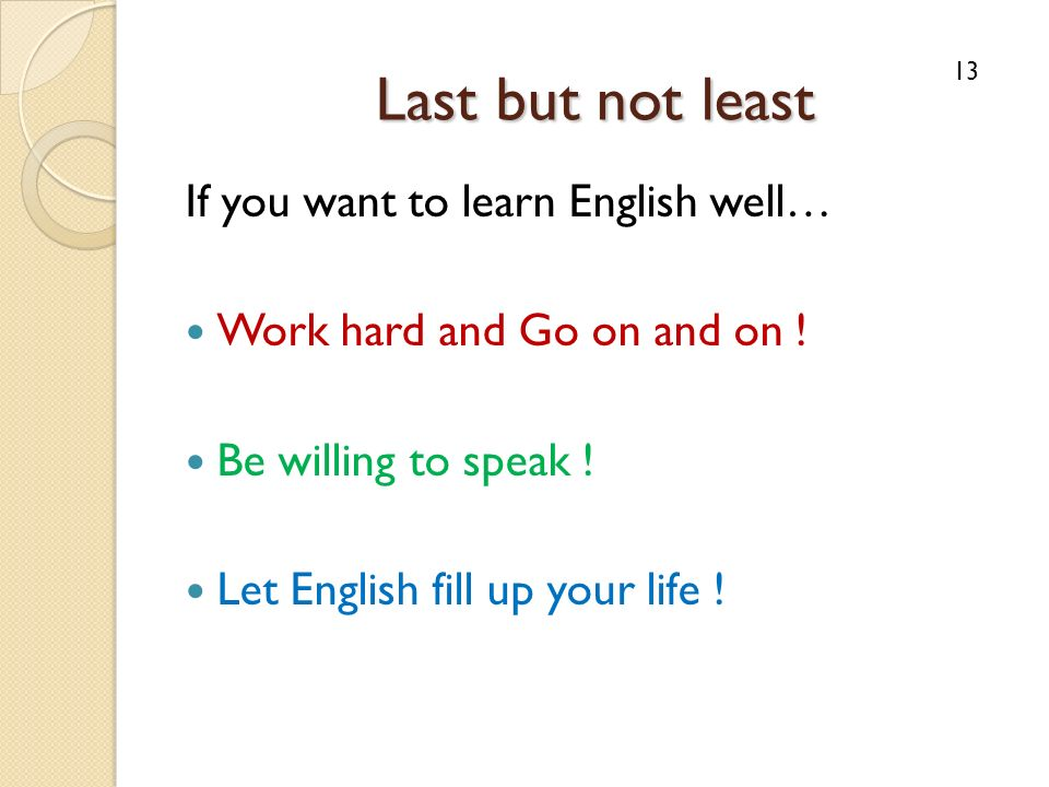 Last but not least If you want to learn English well… Work hard and Go on and on ! Be willing to speak ! Let English fill up your life ! 13