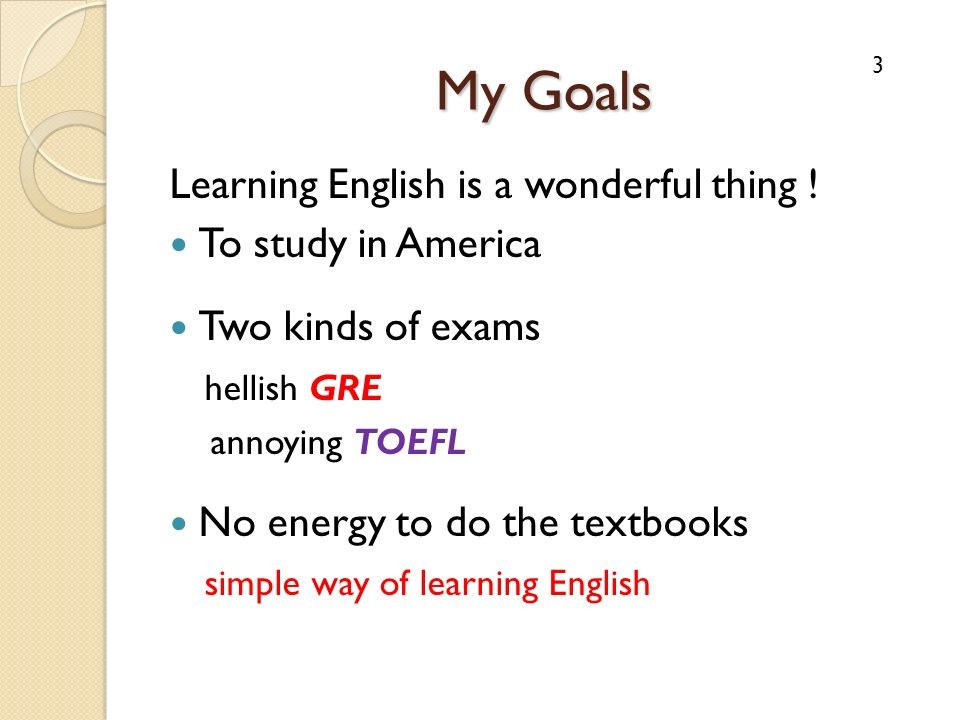My Goals Learning English is a wonderful thing ! To study in America Two kinds of exams hellish GRE annoying TOEFL No energy to do the textbooks simpl