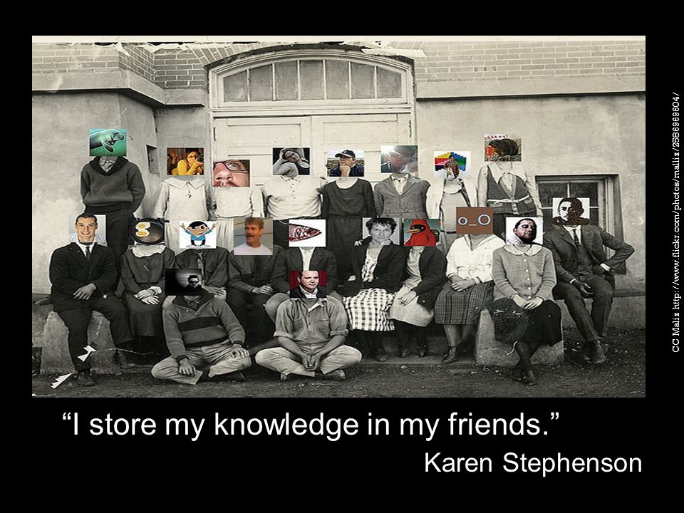 I store my knowledge in my friends. Karen Stephenson CC Malix http://www.flickr.com/photos/mallix/2586969604/
