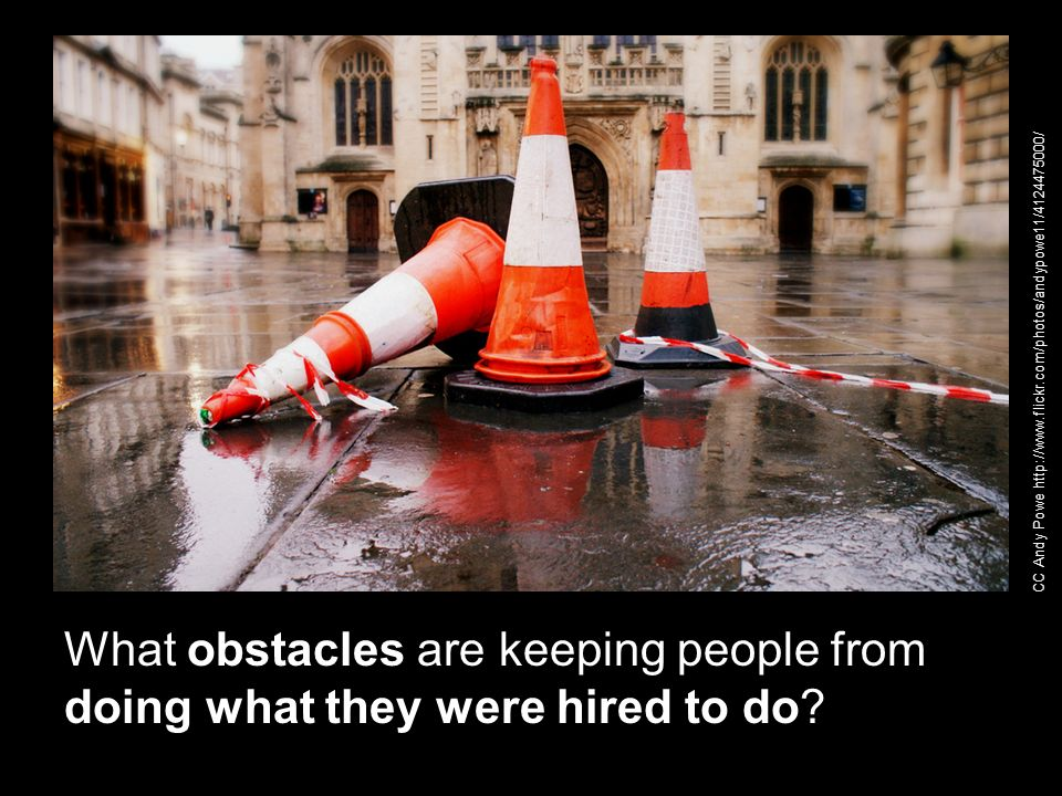 What obstacles are keeping people from doing what they were hired to do? CC Andy Powe http://www.flickr.com/photos/andypowe11/4124475000/