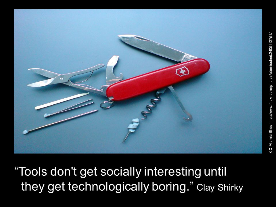 Tools don't get socially interesting until they get technologically boring. Clay Shirky CC Atomic Shed http://www.flickr.com/photos/atomicshed/2405112