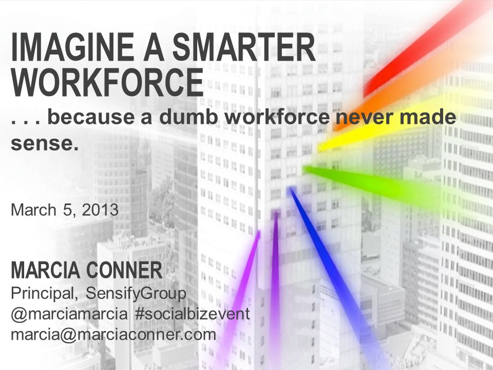 IMAGINE A SMARTER WORKFORCE... because a dumb workforce never made sense. March 5, 2013 MARCIA CONNER Principal, SensifyGroup @marciamarcia #socialbiz