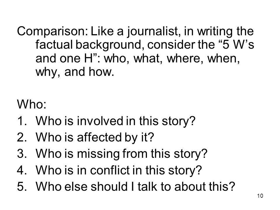 10 Comparison: Like a journalist, in writing the factual background, consider the 5 Ws and one H: who, what, where, when, why, and how.