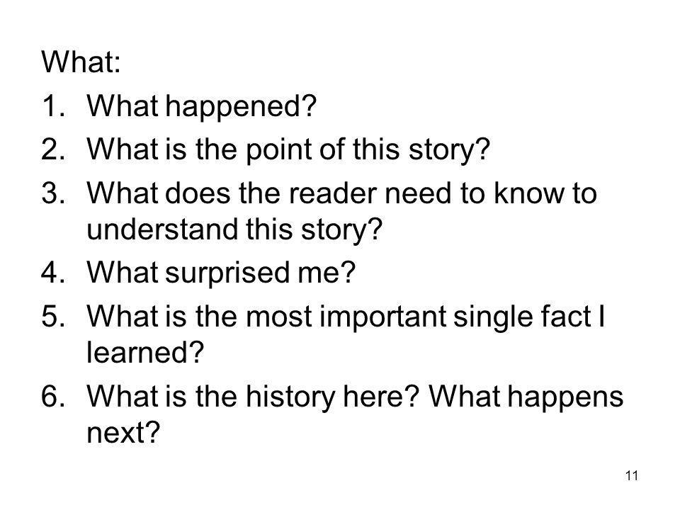 11 What: 1.What happened? 2.What is the point of this story? 3.What does the reader need to know to understand this story? 4.What surprised me? 5.What