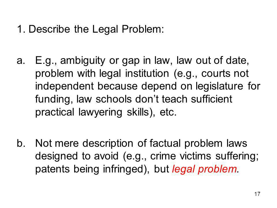 17 1. Describe the Legal Problem: a.E.g., ambiguity or gap in law, law out of date, problem with legal institution (e.g., courts not independent becau
