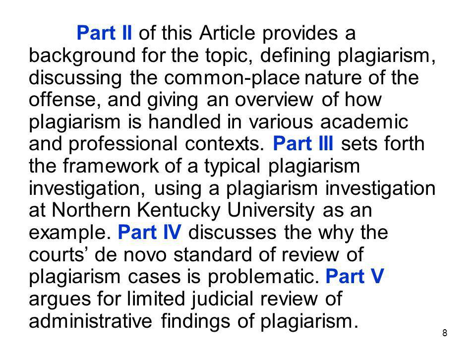 8 Part II of this Article provides a background for the topic, defining plagiarism, discussing the common-place nature of the offense, and giving an overview of how plagiarism is handled in various academic and professional contexts.