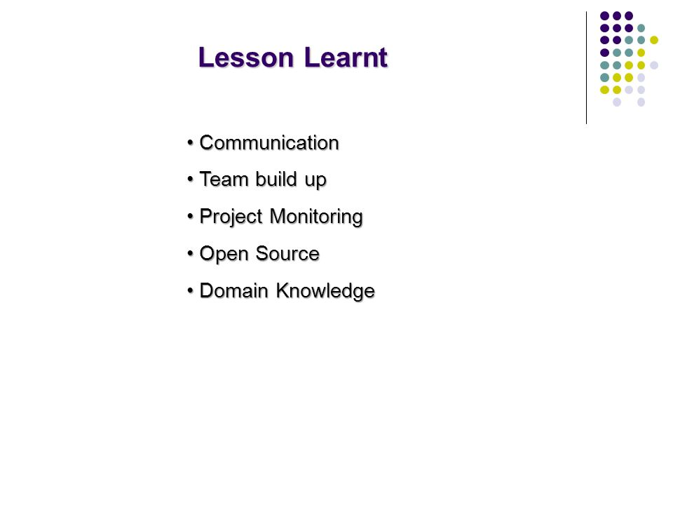 Lesson Learnt Communication Communication Team build up Team build up Project Monitoring Project Monitoring Open Source Open Source Domain Knowledge Domain Knowledge