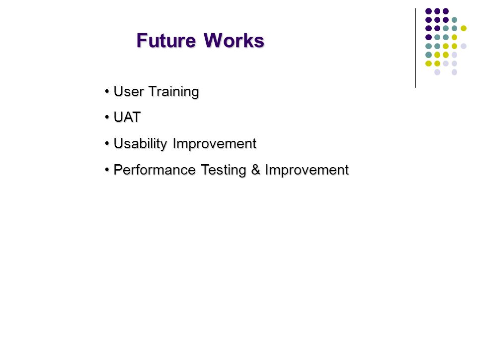 Future Works User Training User Training UAT UAT Usability Improvement Usability Improvement Performance Testing & Improvement Performance Testing & Improvement