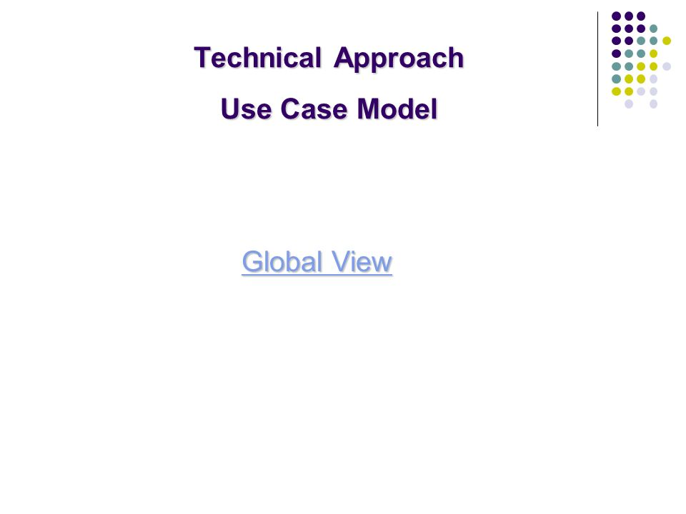 Technical Approach Use Case Model Global View Global View