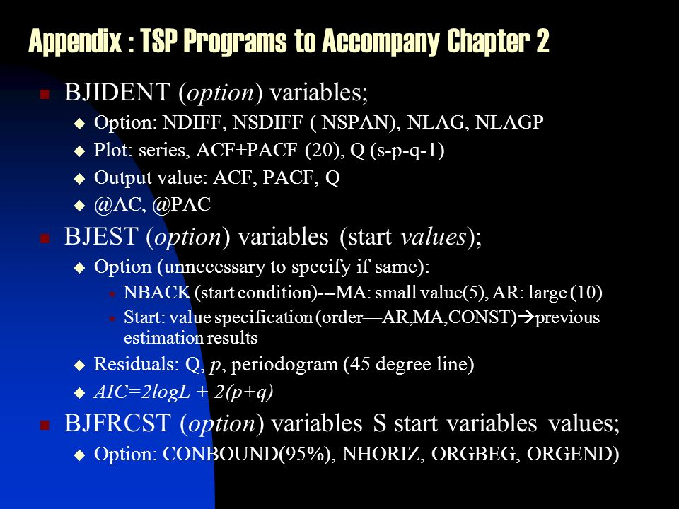 Appendix : TSP Programs to Accompany Chapter 2 BJIDENT (option) variables; Option: NDIFF, NSDIFF ( NSPAN), NLAG, NLAGP Plot: series, ACF+PACF (20), Q (s-p-q-1) Output value: ACF, PACF, Q @AC, @PAC BJEST (option) variables (start values); Option (unnecessary to specify if same): NBACK (start condition)---MA: small value(5), AR: large (10) Start: value specification (orderAR,MA,CONST) previous estimation results Residuals: Q, p, periodogram (45 degree line) AIC=2logL + 2(p+q) BJFRCST (option) variables S start variables values; Option: CONBOUND(95%), NHORIZ, ORGBEG, ORGEND)
