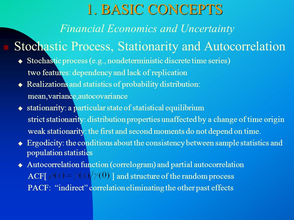 1. BASIC CONCEPTS Financial Economics and Uncertainty Stochastic Process, Stationarity and Autocorrelation Stochastic process (e.g., nondeterministic