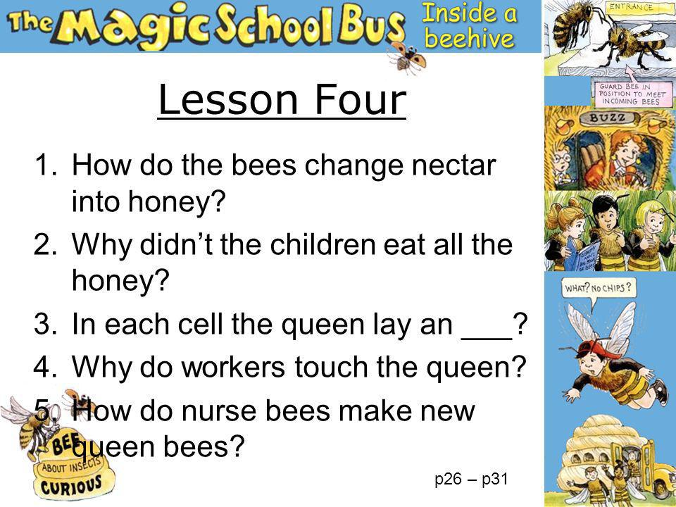 1.How do the bees change nectar into honey? 2.Why didnt the children eat all the honey? 3.In each cell the queen lay an ___? 4.Why do workers touch th
