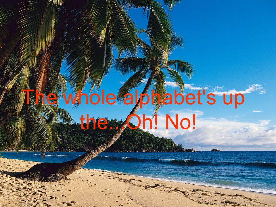 e The whole alphabet s up the...Oh! No!