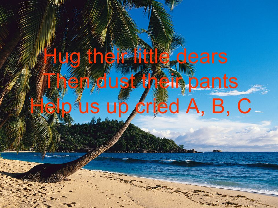 e Hug their little dears Then dust their pants Help us up cried A, B, C
