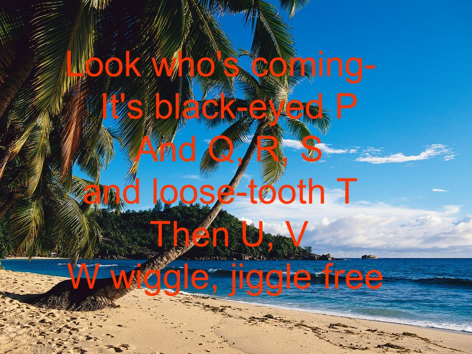 e Look who s coming- It s black-eyed P And Q, R, S and loose-tooth T Then U, V W wiggle, jiggle free