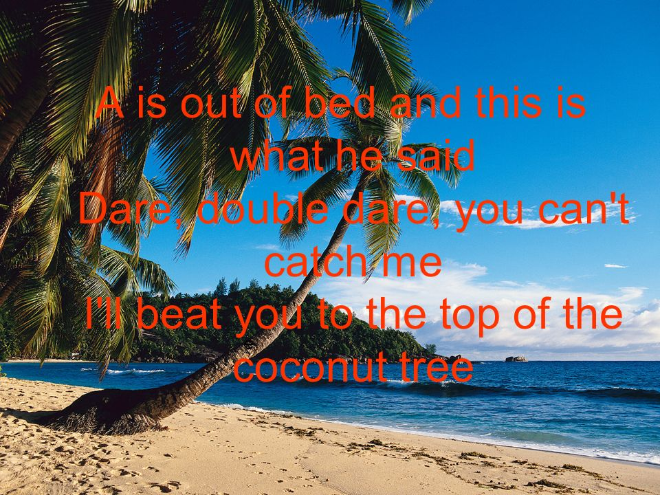 e A is out of bed and this is what he said Dare, double dare, you can t catch me I ll beat you to the top of the coconut tree