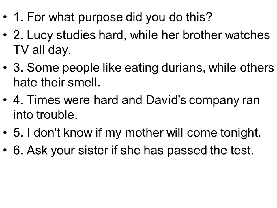1. For what purpose did you do this? 2. Lucy studies hard, while her brother watches TV all day. 3. Some people like eating durians, while others hate