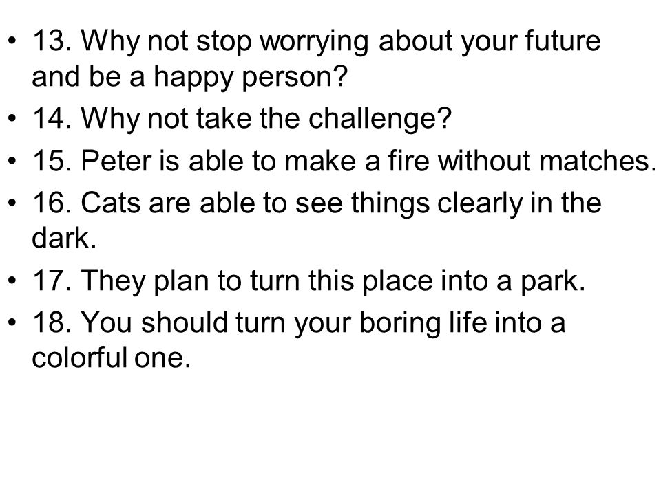 13. Why not stop worrying about your future and be a happy person? 14. Why not take the challenge? 15. Peter is able to make a fire without matches. 1