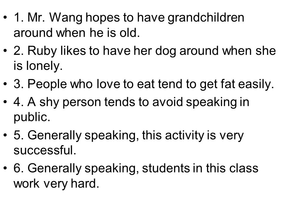 1. Mr. Wang hopes to have grandchildren around when he is old. 2. Ruby likes to have her dog around when she is lonely. 3. People who love to eat tend