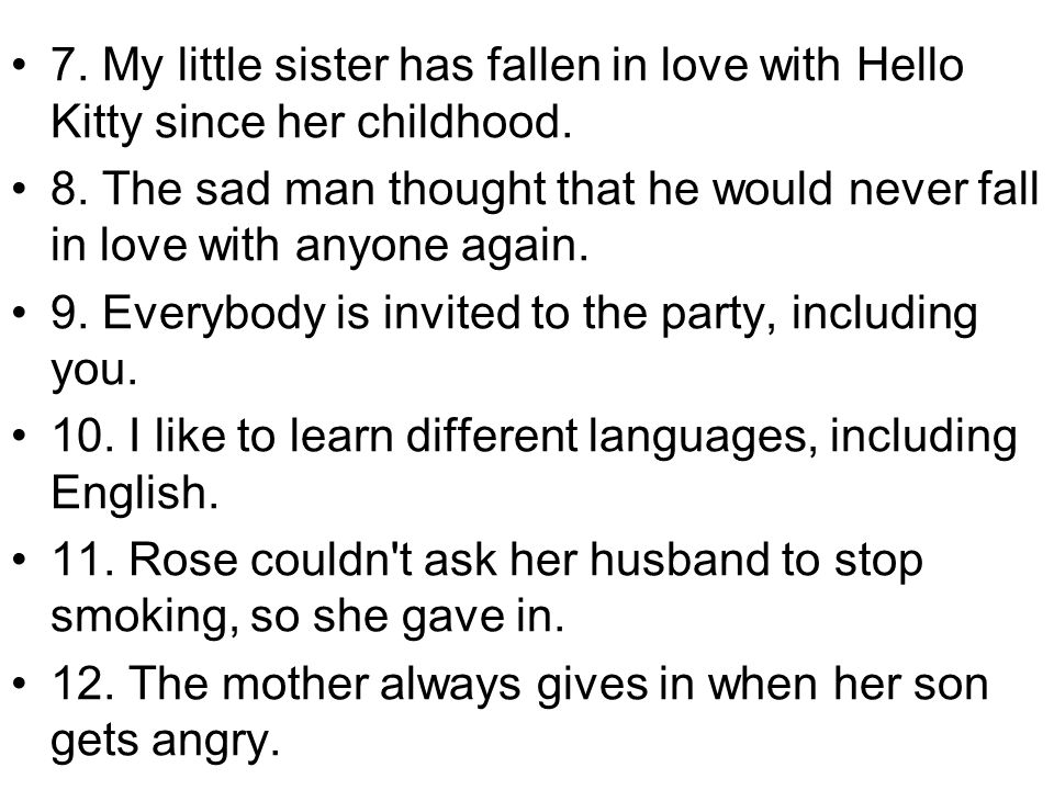7. My little sister has fallen in love with Hello Kitty since her childhood. 8. The sad man thought that he would never fall in love with anyone again