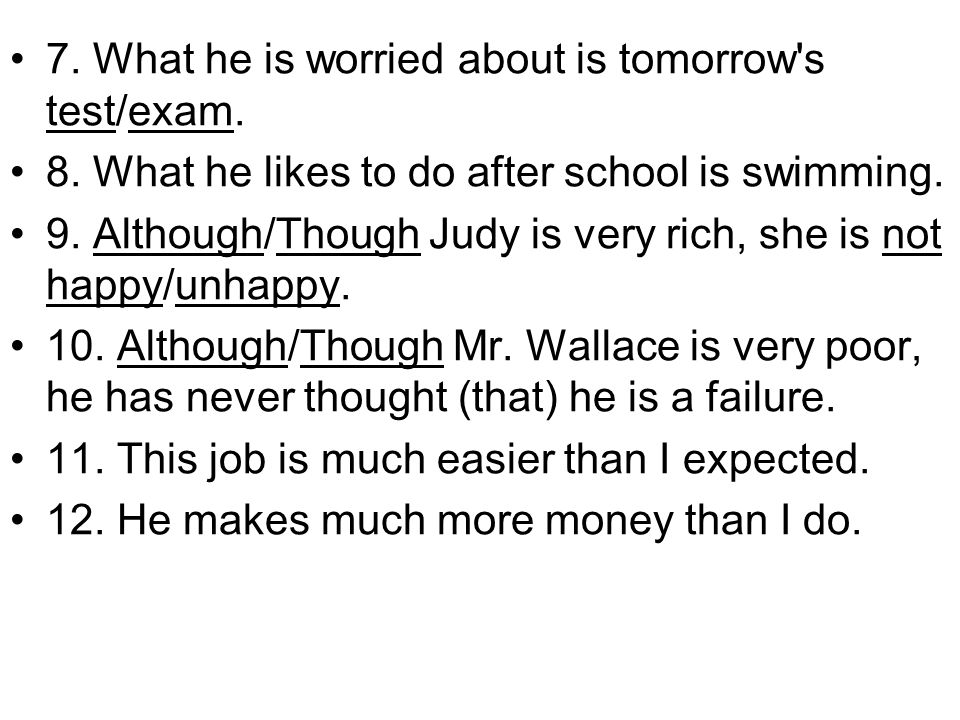 7. What he is worried about is tomorrow's test/exam. 8. What he likes to do after school is swimming. 9. Although/Though Judy is very rich, she is not