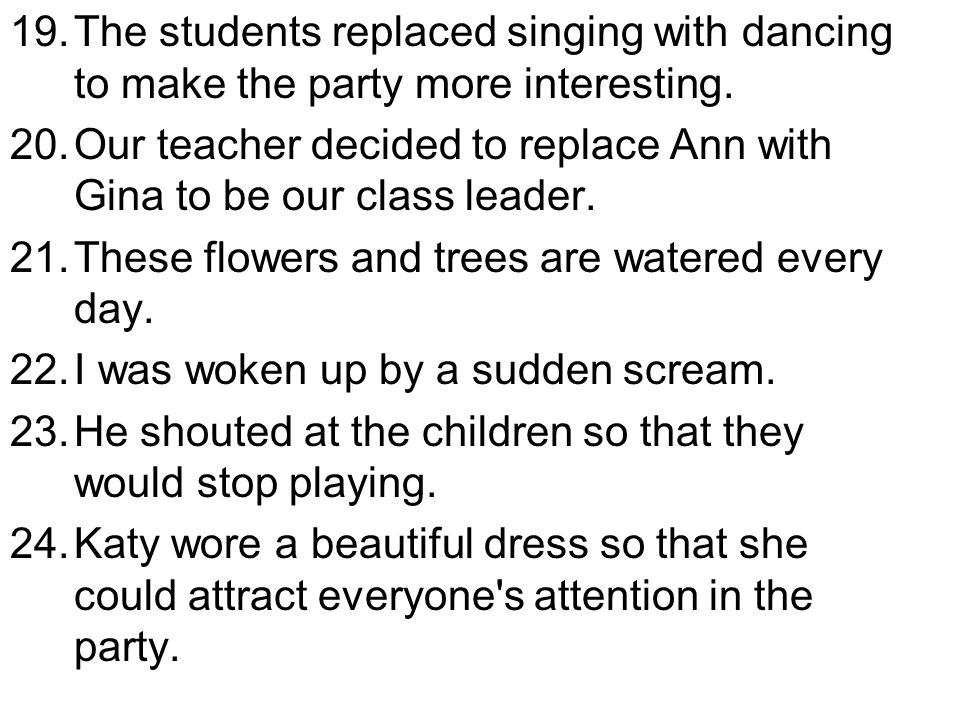 19.The students replaced singing with dancing to make the party more interesting. 20.Our teacher decided to replace Ann with Gina to be our class lead