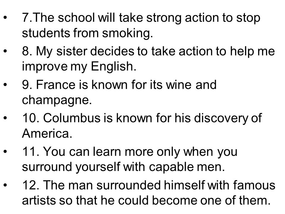 7.The school will take strong action to stop students from smoking. 8. My sister decides to take action to help me improve my English. 9. France is kn