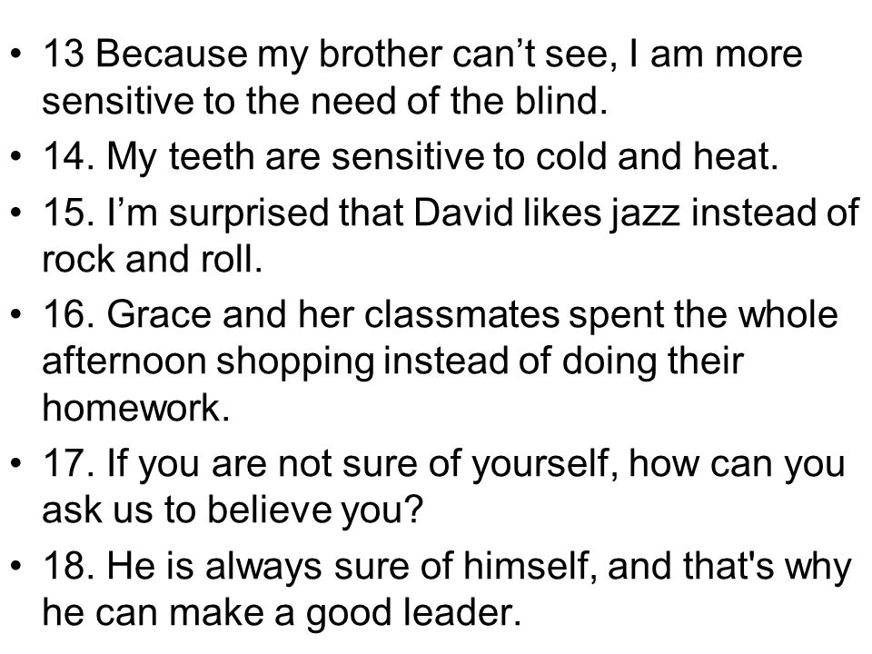 13 Because my brother cant see, I am more sensitive to the need of the blind. 14. My teeth are sensitive to cold and heat. 15. Im surprised that David