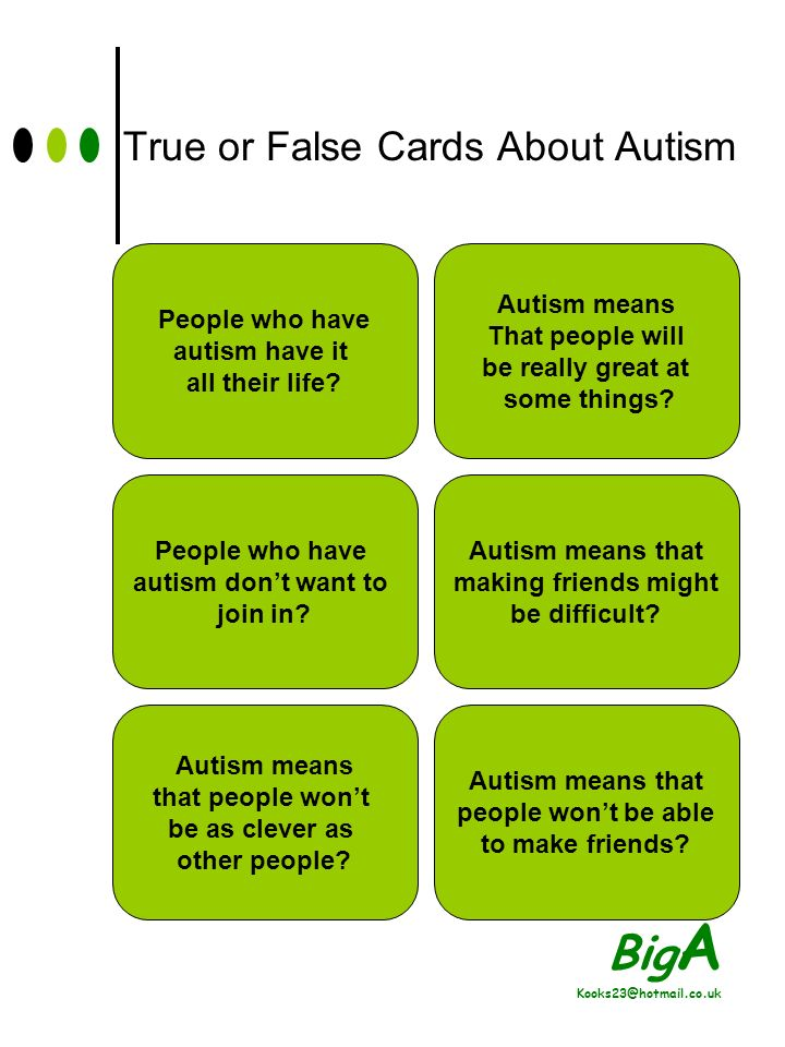 Big A Kooks23@hotmail.co.uk True or False Cards About Autism Autism means that people might have trouble understanding other people.