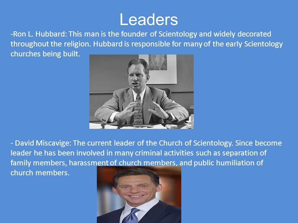 Leaders -Ron L. Hubbard: This man is the founder of Scientology and widely decorated throughout the religion. Hubbard is responsible for many of the e